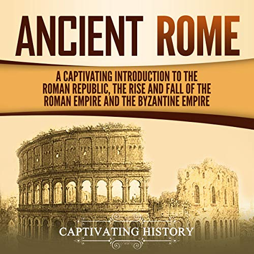 Ancient Rome: A Captivating Introduction to the Roman Republic, the Rise and Fall of the Roman Empire, and the Byzantine Empire audiobook cover art