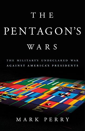 The Pentagon's Wars: The Military's Undeclared War Against America's Presidents (English Edition)