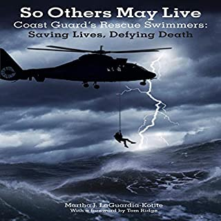 So Others May Live     Coast Guard's Rescue Swimmers: Saving Lives, Defying Death              By:                                                                                                                                 Martha Laguardia-Kotite,                                                                                        Tom Ridge                               Narrated by:                                                                                                                                 Jim Cooper,                                                                                        Martha Laguardia-Kotite                      Length: 10 hrs and 3 mins     13 ratings     Overall 4.1