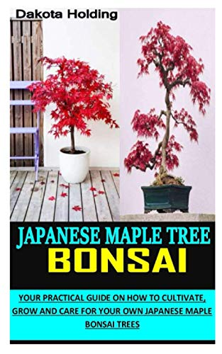JAPANESE MAPLE TREE BONSAIC: Your Practical Guide On How To Cultivate, Grow And Care For Your Own Japanese Maple Bonsai Trees