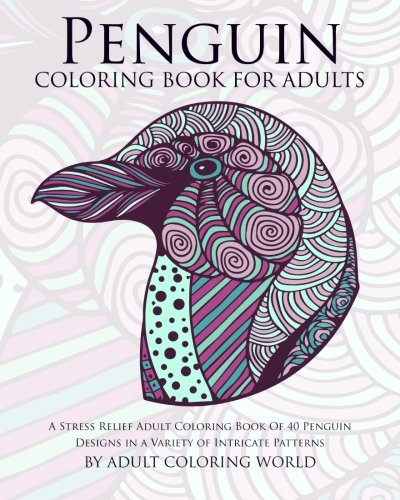 Penguin Coloring Book For Adults: A Stress Relief Adult Coloring Book Of 40 Penguin Designs in a Variety of Intricate Patterns (Animal Coloring Books for Adults) (Volume 10)
