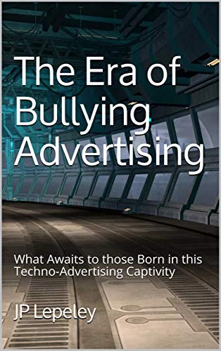 The Era of Bullying Advertising: What Awaits to those Born in this Techno-Advertising Captivity (English Edition)