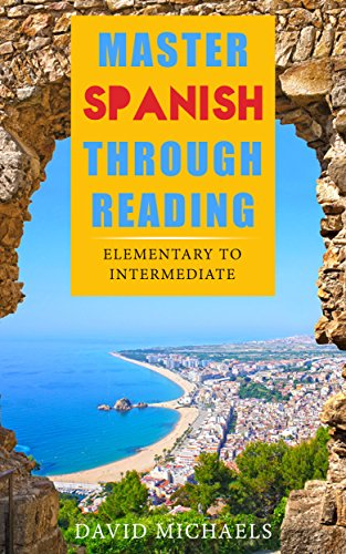 Download Master Spanish Through Reading: From Elementary to Intermediate  (Boost your vocabulary with over  290 new words and phrases) (Spanish Edition) B00RQUHG18
