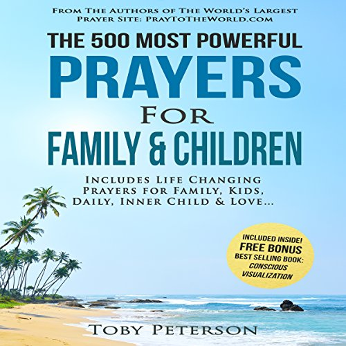 The 500 Most Powerful Prayers for Family and Children     Includes Life Changing Prayers for Family, Kids, Daily, Inner Child & Love              By:                                                                                                                                 Toby Peterson,                                                                                        Jason Thomas                               Narrated by:                                                                                                                                 Denese Steele,                                                                                        John Gabriel,                                                                                        David Spector                      Length: 2 hrs and 4 mins     Not rated yet     Overall 0.0