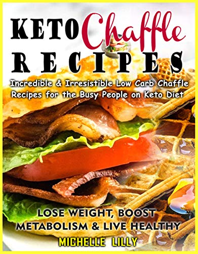 Keto Chaffle Recipes: Incredible and Irresistible  Low Carb Chaffle Recipesfor  the Busy People on Keto  Diet- Lose Weight, Boost  Metabolism and Live Healthy by [Michelle  Lilly]