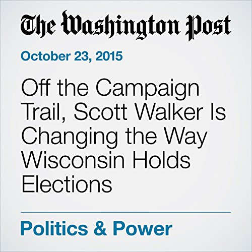 Off the Campaign Trail, Scott Walker Is Changing the Way Wisconsin Holds Elections cover art