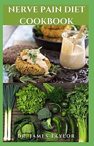NERVE PAIN DIET COOKBOOK: Dietary Guide To Manage And Prevent Neuropathy Pain Includes Meal Plan Food List And Everything You Need To Know