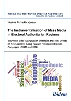 The Instrumentalisation of Mass Media in Electoral Authoritarian Regimes: Evidence from Russia's Presidential Election Campaigns of 2000 and 2008 (Soviet and Post-Soviet Politics and Society)