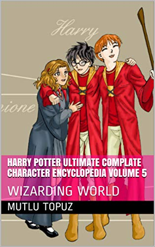 Harry Potter Ultimate Complate Character Encyclopedia Volume 5: WIZARDING WORLD (Harry Potter Encyclopedia) (English Edition)