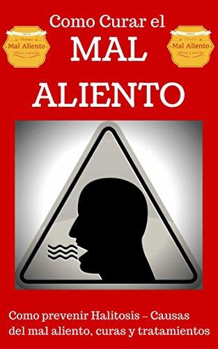 Mal Aliento: Halitosis explicado para Principiantes - Remedios Naturales y Tratamientos sencillos (Como curar el Mal Aliento - Aliviarse del Mal Aliento nº 1)