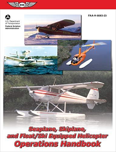Seaplane, Skiplane, and Float/Ski-Equipped Helicopter Operations Handbook: FAA-H-8083-23 (ASA FAA Handbook Series)