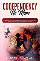 Codependency No More: An Effective Self Help Guidebook on Understanding, Accepting & Breaking Free of Your Codependency, Learn How to Recover and Cure Yourself of a Toxic Codependent Relationship