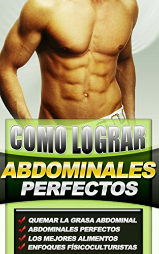 Como Lograr Abdominales Perfectos: descubre cómo conseguir unos abdominales perfectos, que quiera grasa abdominal de forma correcta y tener unos abdominales definidos como un culturista.