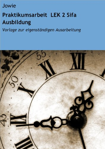 Praktikumsarbeit LEK 2 Sifa Ausbildung: Vorlage zur eigenständigen Ausarbeitung (German Edition)
