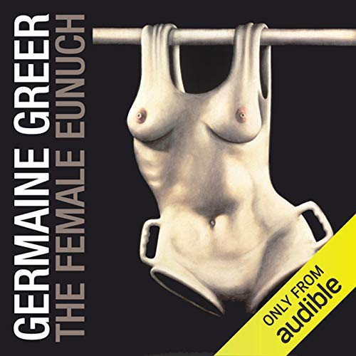 The Female Eunuch                   By:                                                                                                                                 Germaine Greer                               Narrated by:                                                                                                                                 Germaine Greer                      Length: 12 hrs and 39 mins     23 ratings     Overall 4.0