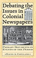 Debating the Issues in Colonial Newspapers: Primary Documents on Events of the Period (Debating Historical Issues in the Media of the Time)