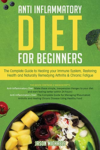 Anti-Inflammatory Diet for Beginners: The Complete Guide to Healing Your Immune System, Restoring Health and Naturally Rem-edying Arthritis & Chronic Fatigue