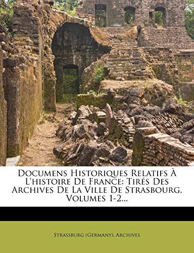 Documens Historiques Relatifs À L'histoire De France: Tirés Des Archives De La Ville De Strasbourg, Volumes 1-2... (French Edition)