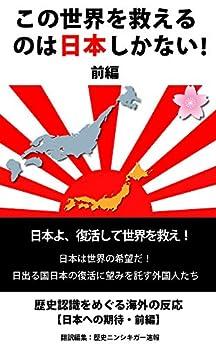 [歴史ニンシキガー速報]のこの世界を救えるのは日本しかない!: 日本は世界の希望だ!日出る国日本の復活に望みを託す外国人たち 前編
