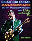 Cigar Box Guitar Jazz & Blues Unlimited - Book One 3 String: Book One: Riffs, Scales and Improvisation - 3 String Tuning GDG