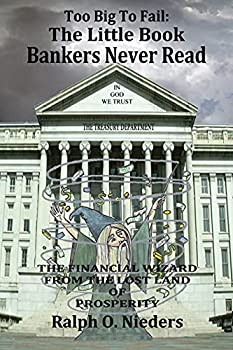 Too Big To Fail  The Little Book Bankers Never Read  The Financial Wizard From The Lost Land Of Prosperity