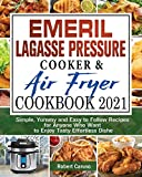 Emeril Lagasse Pressure Cooker & Air Fryer Cookbook 2021: Simple, Yummy and Easy to Follow Recipes for Anyone Who Want to Enjoy Tasty Effortless Dishe