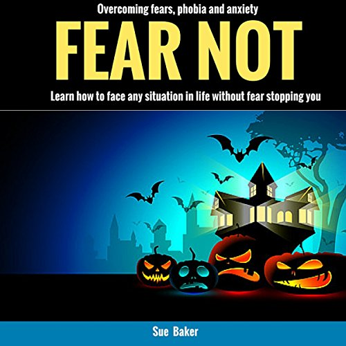 Fear Not: Overcoming Fears, Phobia and Anxiety audiobook cover art