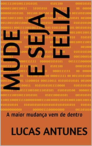Mude e seja Feliz: A maior mudança vem de dentro (Portuguese Edition)