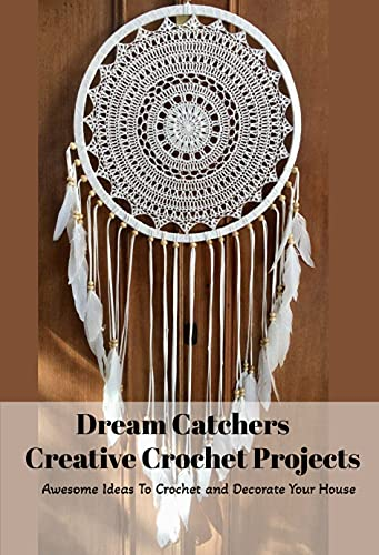 Dream Catchers Creative Crochet Projects: Awesome Ideas To Crochet and Decorate Your House: Dreamcatcher Crochet Book (English Edition)