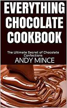 EVERYTHING CHOCOLATE COOKBOOK: The Ultimate Secret of Chocolate Confections by [ANDY MINCE]