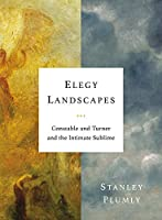 Elegy Landscapes: Constable and Turner and the Intimate Sublime
