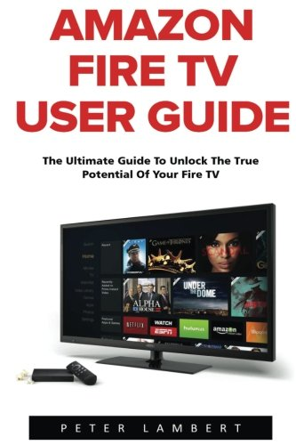 Amazon Fire TV User Guide: The Ultimate Guide to Unlock the True Potential of Your Fire TV (Amazon Prime, Amazon Fire TV, Digital Media)