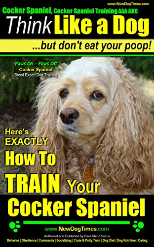 Cocker Spaniel, Cocker Spaniel Training AAA AKC | Think Like a Dog, But Don't Eat Your Poop! | Cocker Spaniel Breed Expert Training: Here\'s EXACTLY How To TRAIN Your Cocker Spaniel (English Edition)