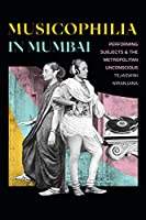 Musicophilia in Mumbai: Performing Subjects & The Metropolitan Unconscious