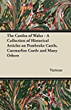 The Castles of Wales - A Collection of Historical Articles on Pembroke Castle, Caernarfon Castle and Many Others