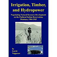 Irrigation, Timber, and Hydropower: Negotiating Natural Resource Development on the Flathead Indian Reservation, Montana…