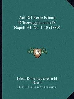 Atti del Reale Istituto D'Incoraggiamento Di Napoli V1, No. 1-10 (1889)