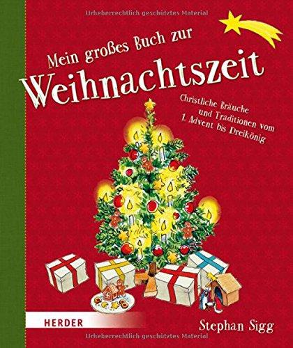 Mein großes Buch zur Weihnachtszeit: Christliche Bräuche und Traditionen vom 1. Advent bis Dreikönig