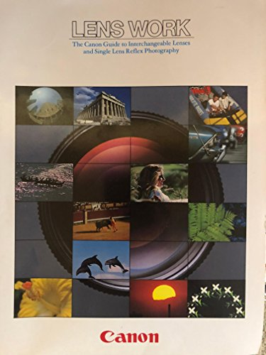 Lens Work the Canon Guide to Interchangeable Lenses and Single Lens Reflex Photography