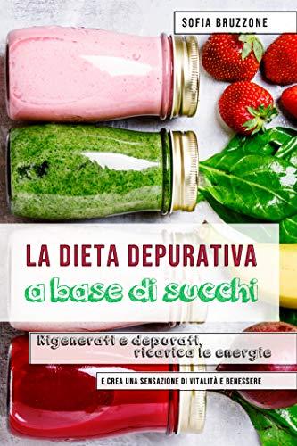 La dieta depurativa a base di succhi: Rigenerati e depurati, ricarica le energie e crea una sensazione di vitalità e benessere
