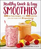 Healthy Quick & Easy Smoothies: 100 No-Fuss Recipes Under 300 Calories You Can...