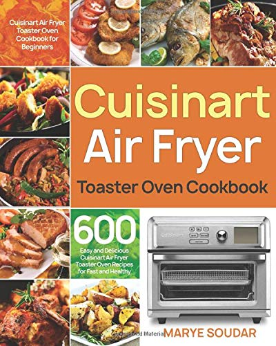 Air Fryer Toaster Oven Cookbook: 600 Easy and Delicious Cuisinart Air Fryer Toaster Oven Recipes for Fast and Healthy Meals