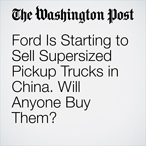 Ford Is Starting to Sell Supersized Pickup Trucks in China. Will Anyone Buy Them? copertina