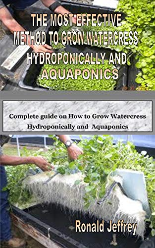 THE MOST EFFECTIVE METHOD TO GROW WATERCRESS HYDROPONICALLY AND AQUAPONICS: Complete guide on How to Grow Watercress Hydroponically and Aquaponics (English Edition)