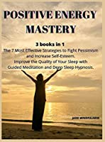 Positive Energy Mastery: 3 books in 1 The 7 Most Effective Strategies to Fight Pessimism and Increase Self-Esteem. Improve the Quality of Your Sleep with Guided Meditation and Deep Sleep Hypnosis.