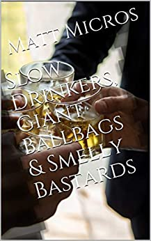 Slow Drinkers, Giant Ballbags & Smelly Bastards by [Matt Micros]