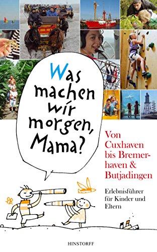 Was machen wir morgen, Mama? Von Cuxhaven bis Bremerhaven & Butjadingen: Erlebnisführer für Kinder und Eltern
