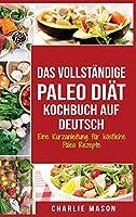 Das vollstaendige Paleo Diaet Kochbuch Auf Deutsch/ The Complete Paleo Diet Cookbook In German: Eine Kurzanleitung fuer koestliche Paleo Rezepte