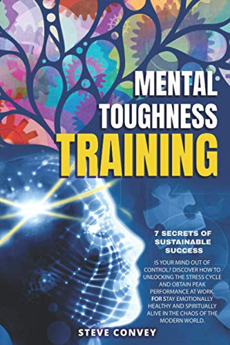 MENTAL TOUGHNESS, 7 SECRETS OF SUSTAINABLE SUCCESS: Is Your Mind Out of Control? Discover how to unlocking the stress cycle and obtain peak ... alive in the chaos of the modern world.