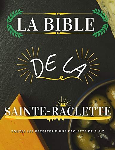 La Bible de la Sainte-Raclette: Tout sur le fromage fondu en 88 recettes !